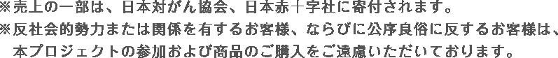 ※売上の一部は、日本対がん協会、日本赤十字社に寄付されます。※反社会的勢力または関係を有するお客様、ならびに公序良俗に反するお客様は、 本プロジェクトの参加および商品のご購入をご遠慮いただいております。
